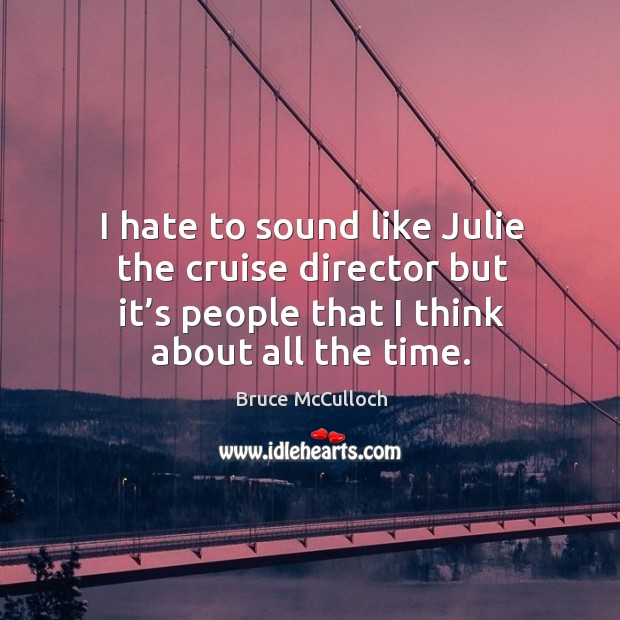 I hate to sound like julie the cruise director but it's people that I think about all the time. Image