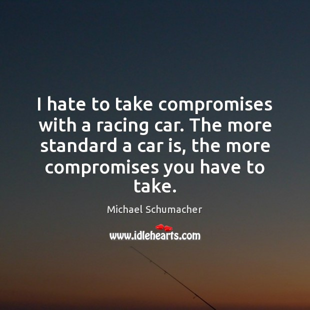 I hate to take compromises with a racing car. The more standard Car Quotes Image