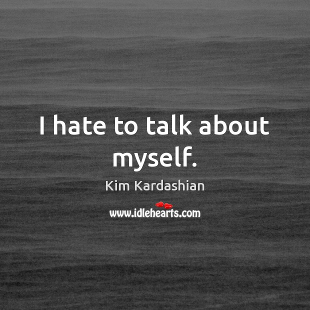 I hate to talk about myself. Kim Kardashian Picture Quote