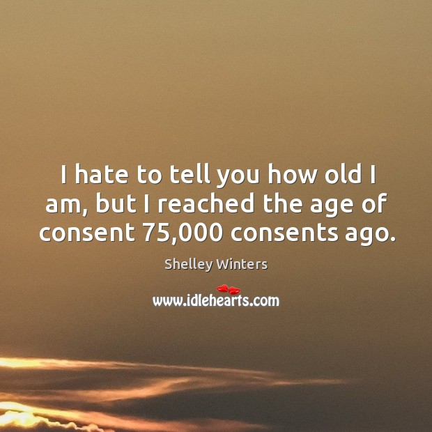 Image, I hate to tell you how old I am, but I reached the age of consent 75,000 consents ago.