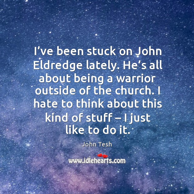 I hate to think about this kind of stuff – I just like to do it. John Tesh Picture Quote
