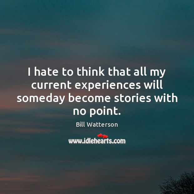 I hate to think that all my current experiences will someday become stories with no point. Image