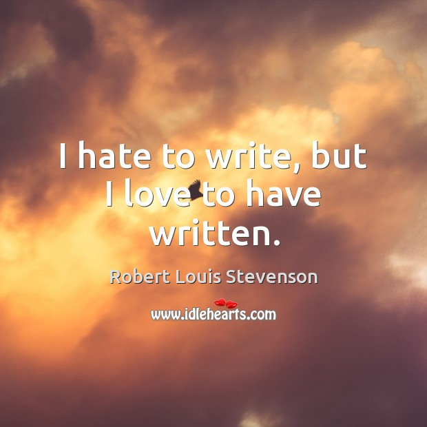 I hate to write, but I love to have written. Robert Louis Stevenson Picture Quote
