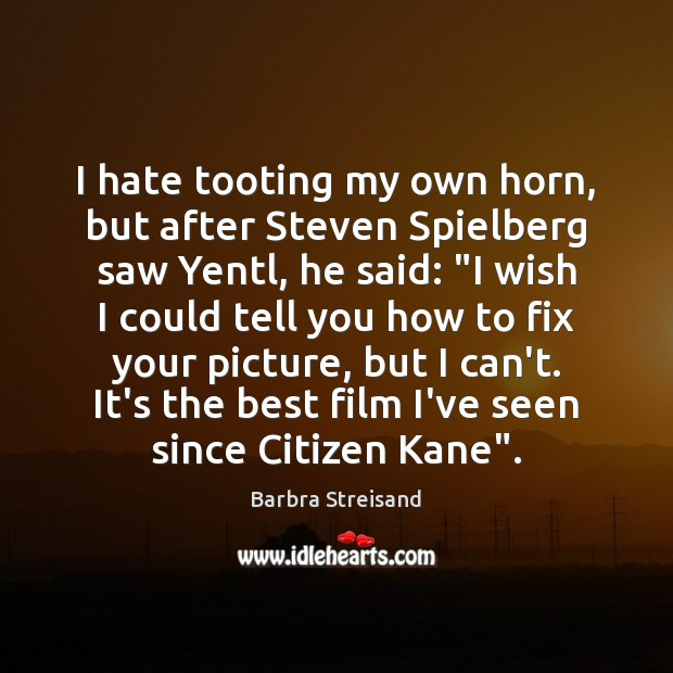I hate tooting my own horn, but after Steven Spielberg saw Yentl, Hate Quotes Image