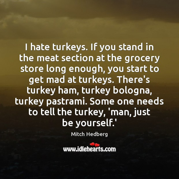 Image, I hate turkeys. If you stand in the meat section at the