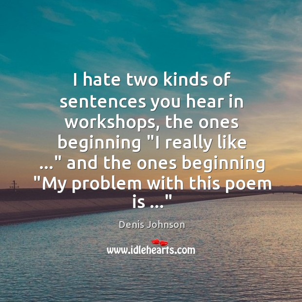 I hate two kinds of sentences you hear in workshops, the ones Denis Johnson Picture Quote