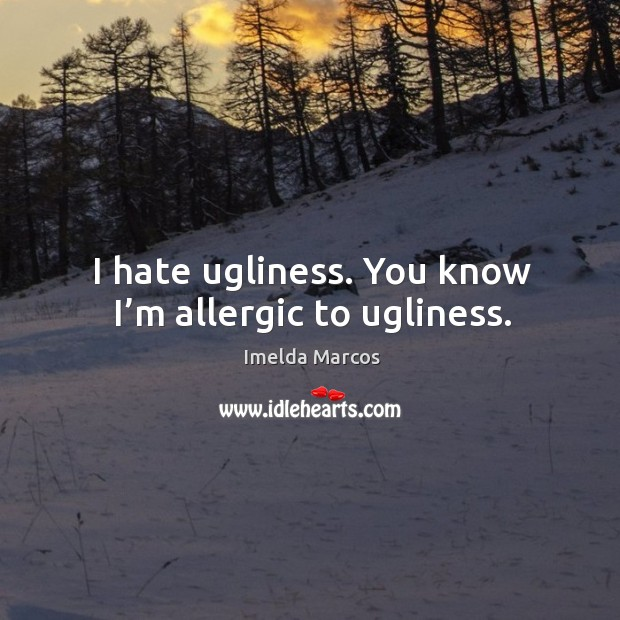 I hate ugliness. You know I'm allergic to ugliness. Image