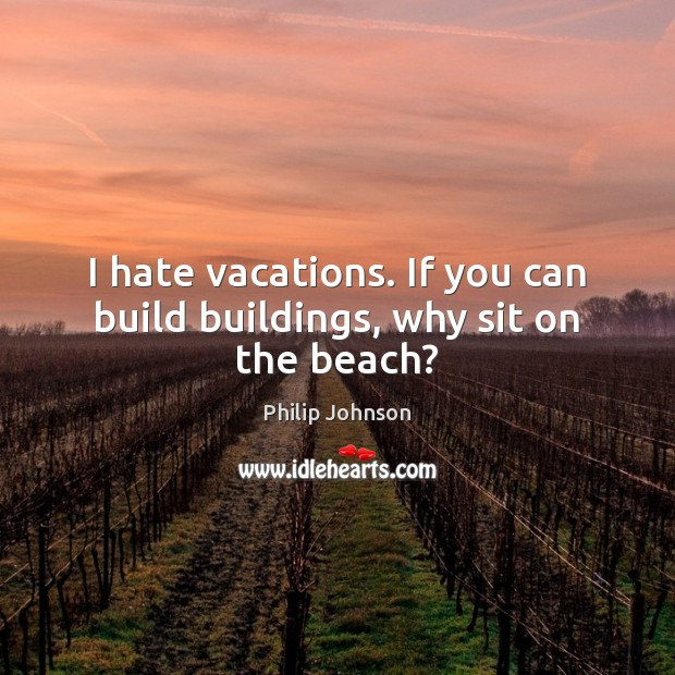 Image, I hate vacations. If you can build buildings, why sit on the beach?
