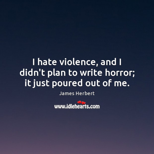 I hate violence, and I didn't plan to write horror; it just poured out of me. James Herbert Picture Quote