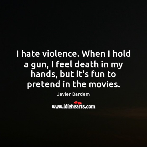 I hate violence. When I hold a gun, I feel death in Javier Bardem Picture Quote
