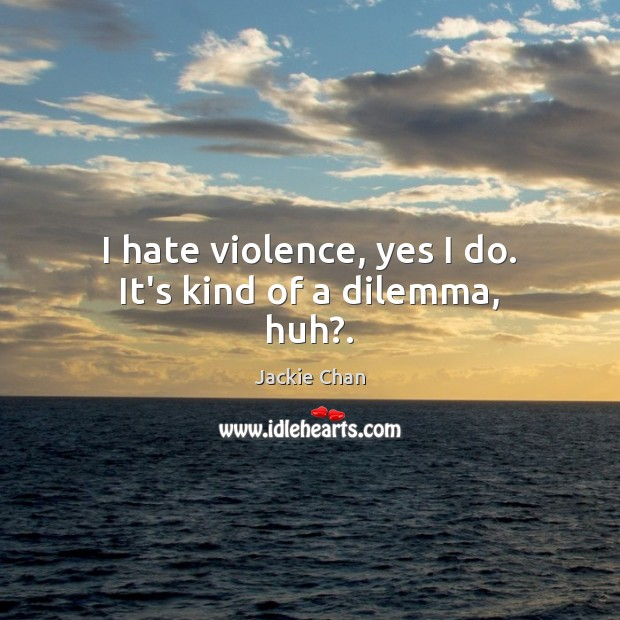 I hate violence, yes I do. It's kind of a dilemma, huh?. Jackie Chan Picture Quote