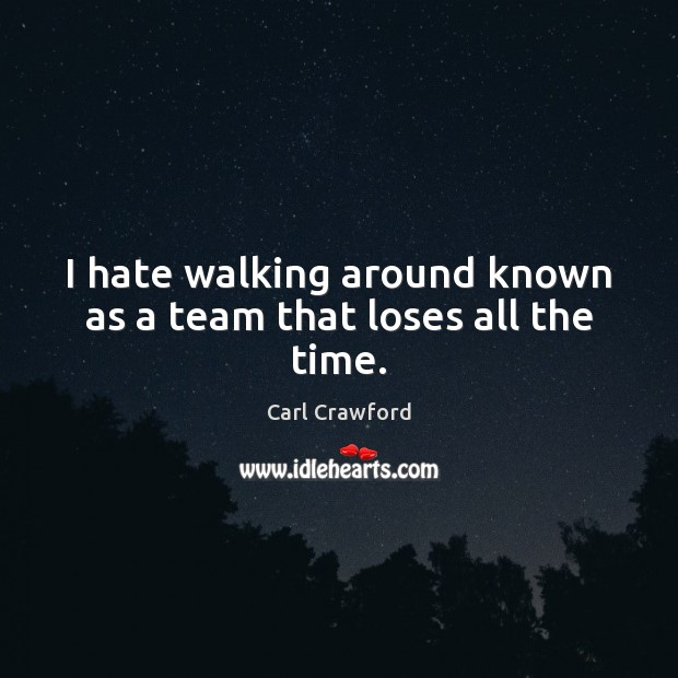 Image, I hate walking around known as a team that loses all the time.