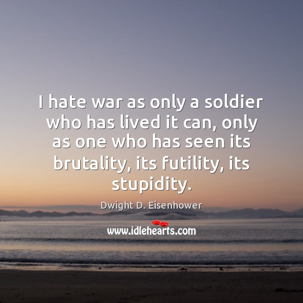 Image, I hate war as only a soldier who has lived it can,