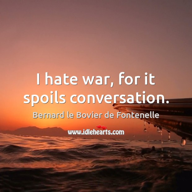 Image, I hate war, for it spoils conversation.