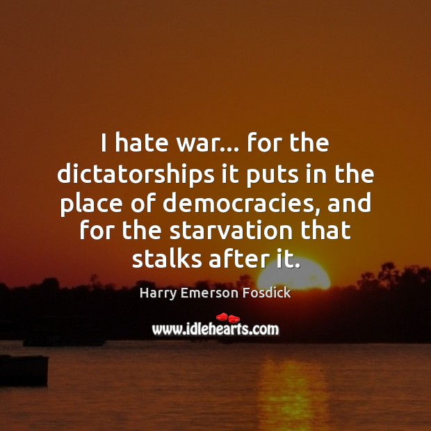 I hate war… for the dictatorships it puts in the place of Image
