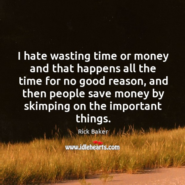 Image, I hate wasting time or money and that happens all the time for no good reason, and