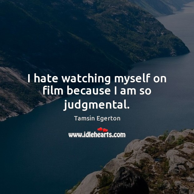 I hate watching myself on film because I am so judgmental. Tamsin Egerton Picture Quote