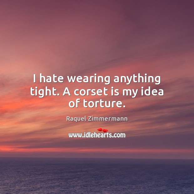 I hate wearing anything tight. A corset is my idea of torture. Image