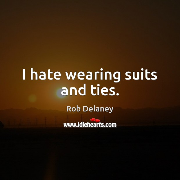 I hate wearing suits and ties. Rob Delaney Picture Quote