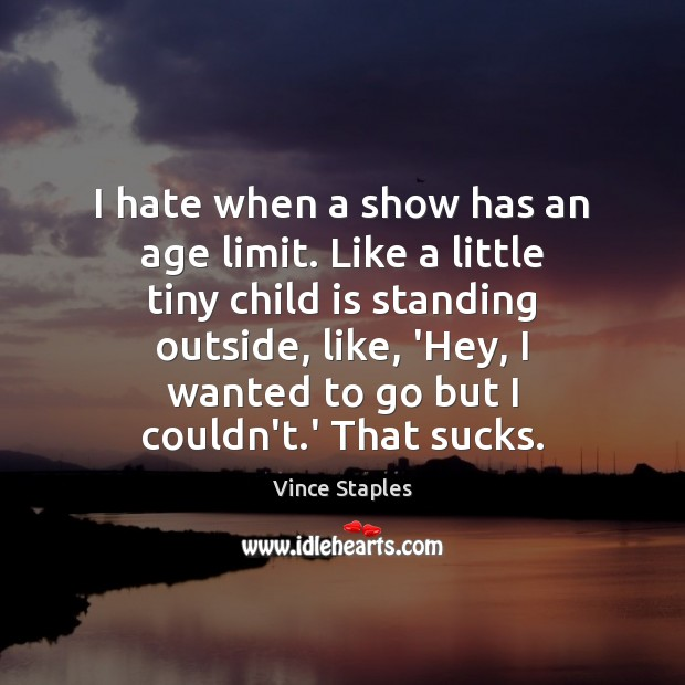 I hate when a show has an age limit. Like a little Vince Staples Picture Quote