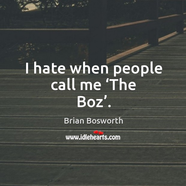 I hate when people call me 'the boz'. Image