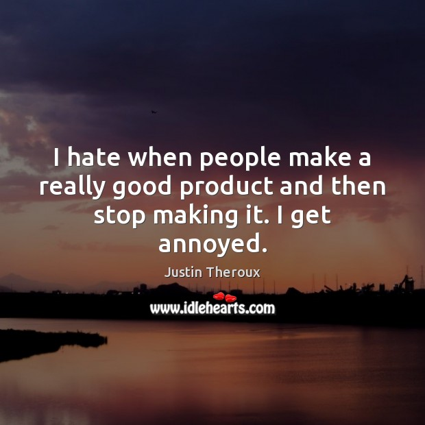 I hate when people make a really good product and then stop making it. I get annoyed. Justin Theroux Picture Quote