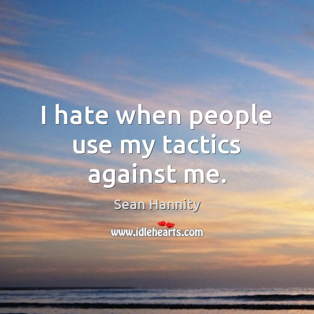 I hate when people use my tactics against me. Sean Hannity Picture Quote