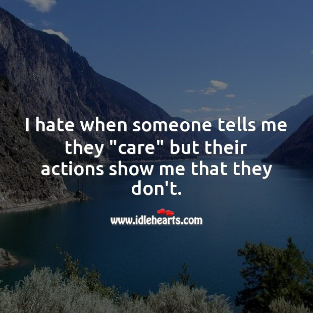 "I hate when someone tells me they ""care"" but their actions show me otherwise. Hate Quotes Image"