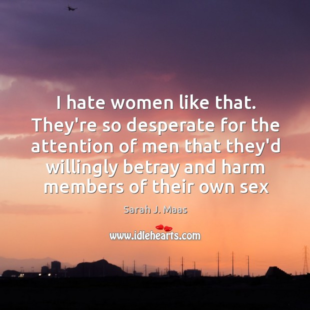 I hate women like that. They're so desperate for the attention of Sarah J. Maas Picture Quote