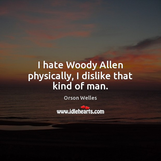 I hate Woody Allen physically, I dislike that kind of man. Orson Welles Picture Quote