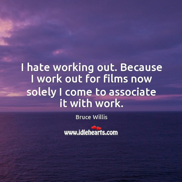 I hate working out. Because I work out for films now solely I come to associate it with work. Bruce Willis Picture Quote