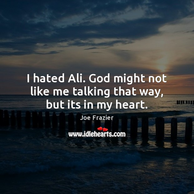 I hated Ali. God might not like me talking that way, but its in my heart. Joe Frazier Picture Quote