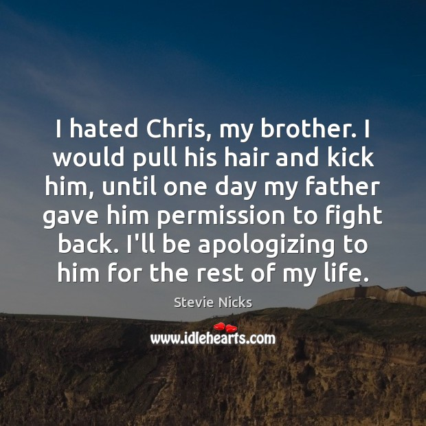 I hated Chris, my brother. I would pull his hair and kick Stevie Nicks Picture Quote