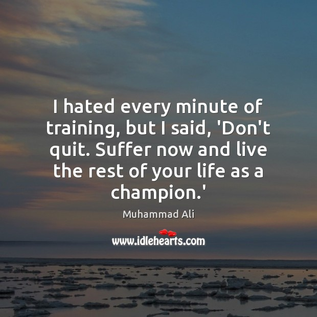 I hated every minute of training, but I said, 'Don't quit. Suffer Muhammad Ali Picture Quote