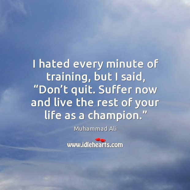 """I hated every minute of training, but I said, """"don't quit. Suffer now and live the rest of your life as a champion."""" Image"""