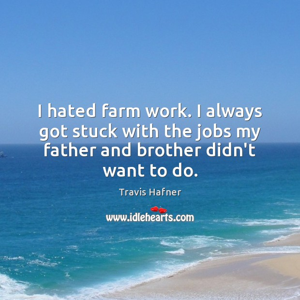 I hated farm work. I always got stuck with the jobs my Farm Quotes Image