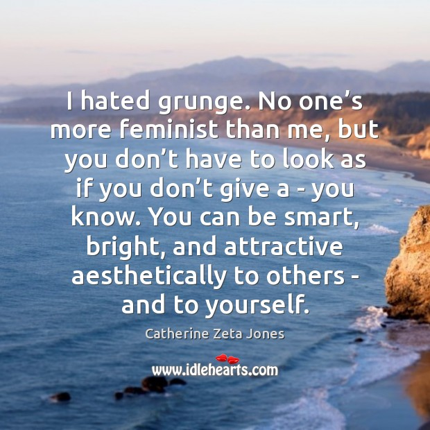 I hated grunge. No one's more feminist than me, but you Catherine Zeta Jones Picture Quote