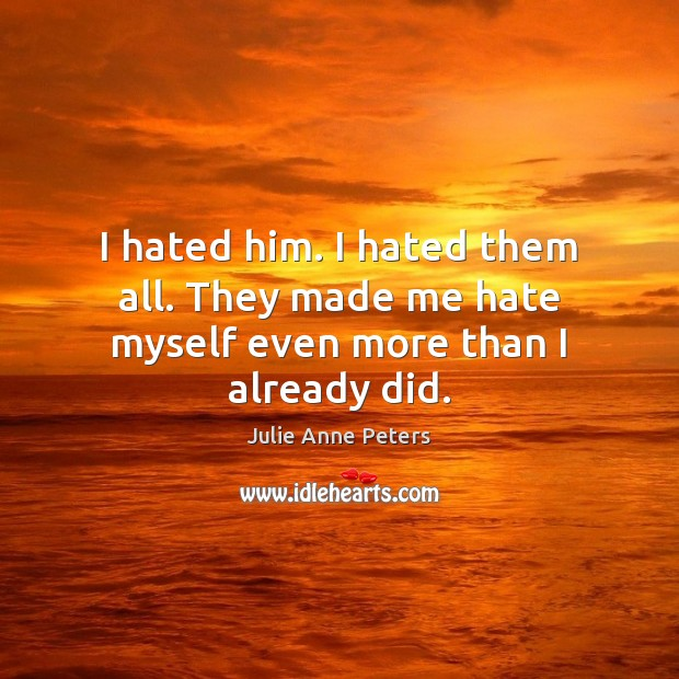 I hated him. I hated them all. They made me hate myself even more than I already did. Julie Anne Peters Picture Quote