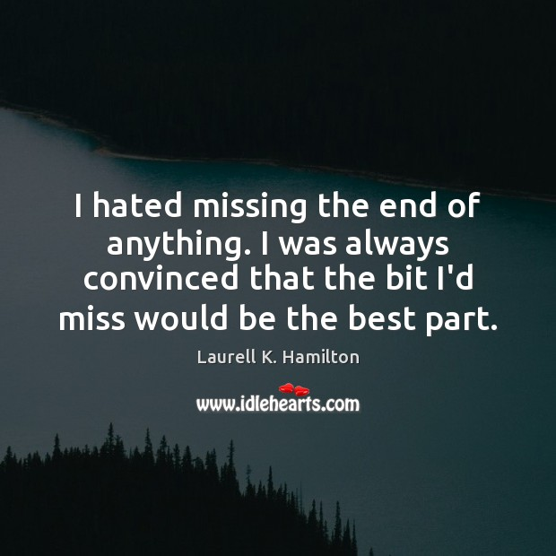 I hated missing the end of anything. I was always convinced that Image