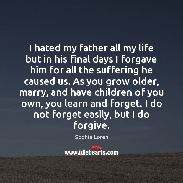 I hated my father all my life but in his final days Sophia Loren Picture Quote