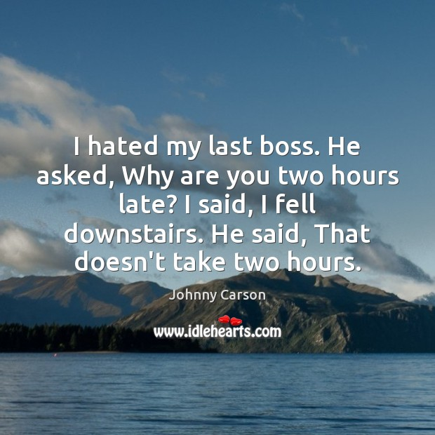 I hated my last boss. He asked, Why are you two hours Johnny Carson Picture Quote