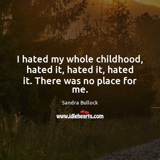 I hated my whole childhood, hated it, hated it, hated it. There was no place for me. Sandra Bullock Picture Quote
