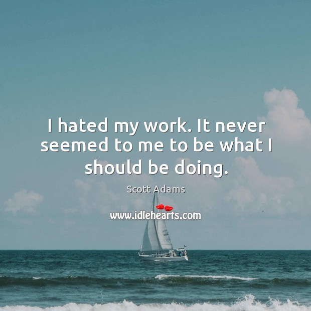I hated my work. It never seemed to me to be what I should be doing. Image