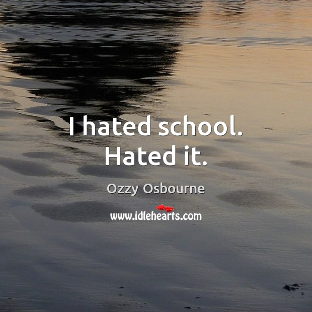 I hated school. Hated it. Image