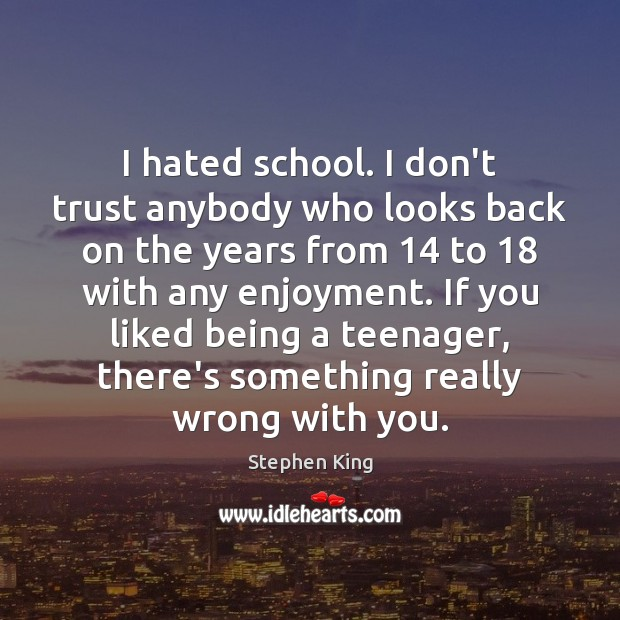 I hated school. I don't trust anybody who looks back on the Don't Trust Quotes Image