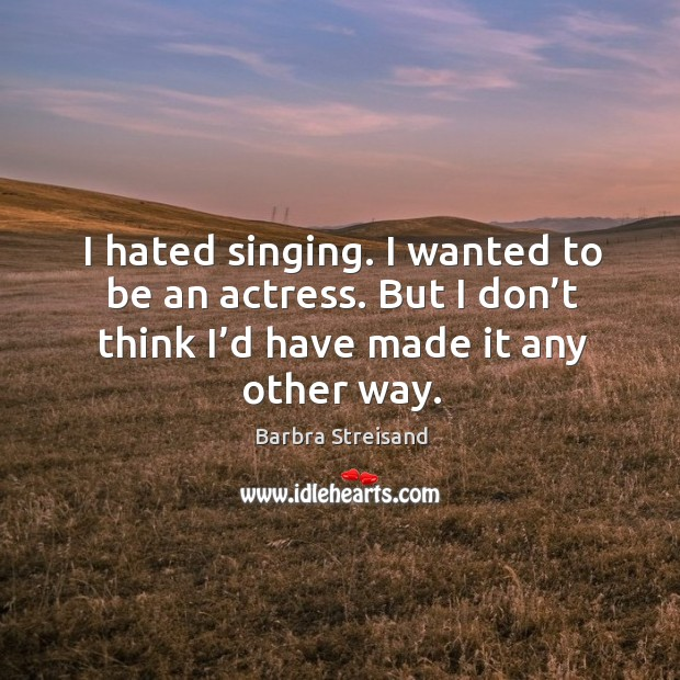 I hated singing. I wanted to be an actress. But I don't think I'd have made it any other way. Image