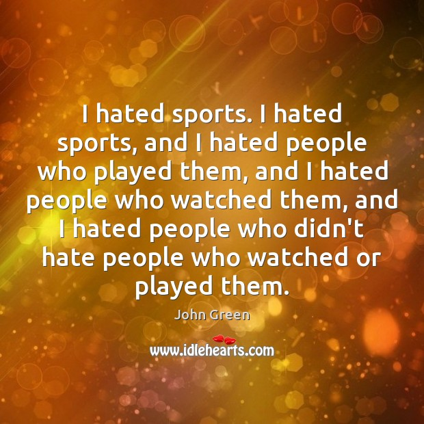 Image, I hated sports. I hated sports, and I hated people who played