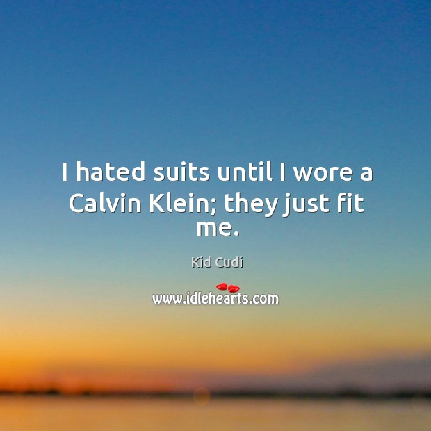 Image, I hated suits until I wore a Calvin Klein; they just fit me.