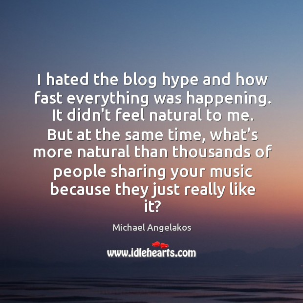 I hated the blog hype and how fast everything was happening. It Image