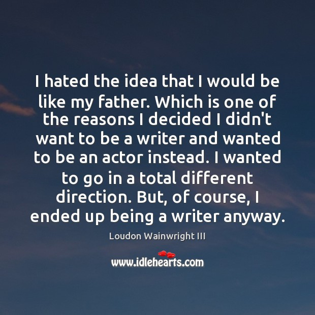 I hated the idea that I would be like my father. Which Loudon Wainwright III Picture Quote